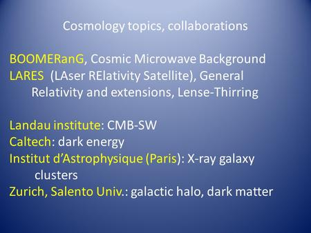 Cosmology topics, collaborations BOOMERanG, Cosmic Microwave Background LARES (LAser RElativity Satellite), General Relativity and extensions, Lense-Thirring.