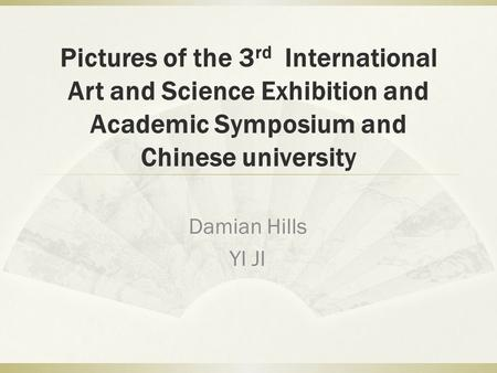 Pictures of the 3 rd International Art and Science Exhibition and Academic Symposium and Chinese university Damian Hills YI JI.