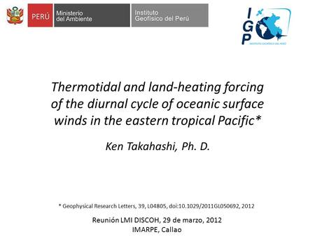 Ken Takahashi, Ph. D. Thermotidal and land-heating forcing of the diurnal cycle of oceanic surface winds in the eastern tropical Pacific* Reunión LMI DISCOH,