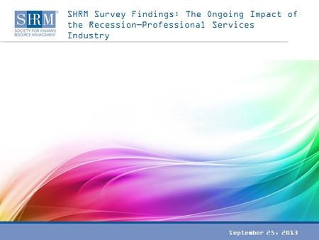 SHRM Survey Findings: The Ongoing Impact of the Recession—Professional Services Industry September 25, 2013.