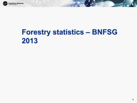 1 Forestry statistics – BNFSG 2013 1. Forestry statistics - resources Statistics Norway is main producer of forestry statistics 3 persons work on this.