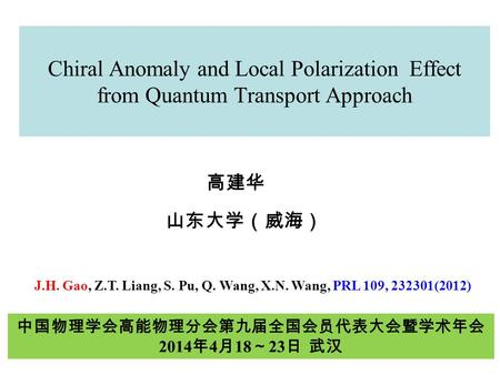 Chiral Anomaly and Local Polarization Effect from Quantum Transport Approach 高建华 山东大学(威海) J.H. Gao, Z.T. Liang, S. Pu, Q. Wang, X.N. Wang, PRL 109, 232301(2012)