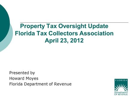 Property Tax Oversight Update Florida Tax Collectors Association April 23, 2012 Presented by Howard Moyes Florida Department of Revenue.