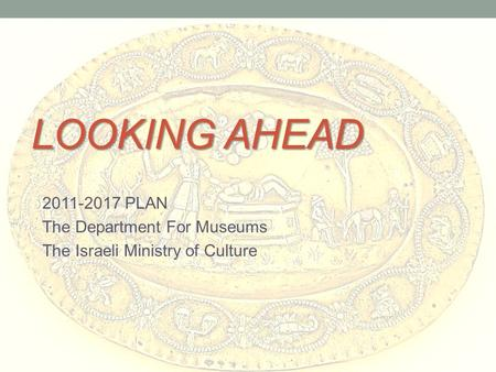 LOOKING AHEAD 2011-2017 PLAN The Department For Museums The Israeli Ministry of Culture.