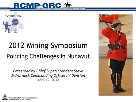 2012 Mining Symposium Policing Challenges in Nunavut Presented by Chief Superintendent Steve McVarnock Commanding Officer, V Division April 19, 2012.