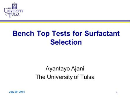 July 29, 2014 1 Bench Top Tests for Surfactant Selection Ayantayo Ajani The University of Tulsa.