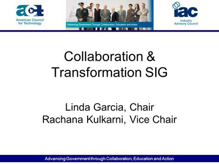 Advancing Government through Collaboration, Education and Action Collaboration & Transformation SIG Linda Garcia, Chair Rachana Kulkarni, Vice Chair.