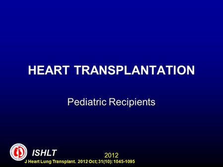 HEART TRANSPLANTATION Pediatric Recipients ISHLT 2012 J Heart Lung Transplant. 2012 Oct; 31(10): 1045-1095.