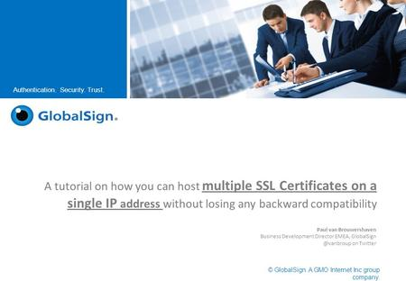 © GlobalSign. A GMO Internet Inc group company. Authentication. Security. Trust. A tutorial on how you can host multiple SSL Certificates on a single IP.
