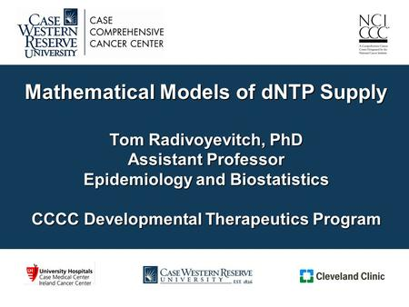Mathematical Models of dNTP Supply Tom Radivoyevitch, PhD Assistant Professor Epidemiology and Biostatistics CCCC Developmental Therapeutics Program.