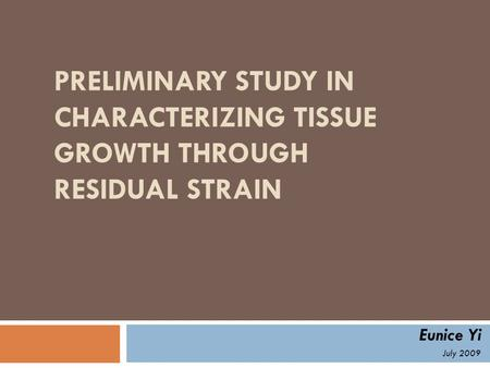 PRELIMINARY STUDY IN CHARACTERIZING TISSUE GROWTH THROUGH RESIDUAL STRAIN Eunice Yi July 2009.
