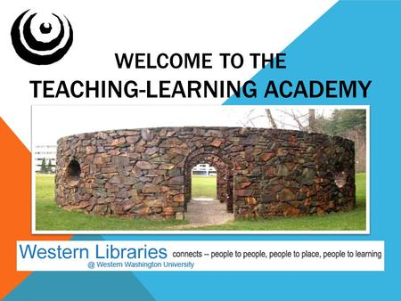 WELCOME TO THE TEACHING-LEARNING ACADEMY. TLA Exploring multiple views of teaching and learning at Western Washington University Since 2001.