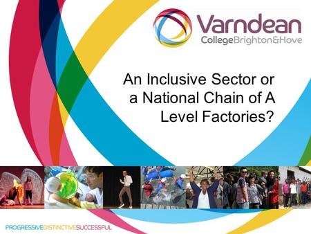 Title of presentation goes in here An Inclusive Sector or a National Chain of A Level Factories?