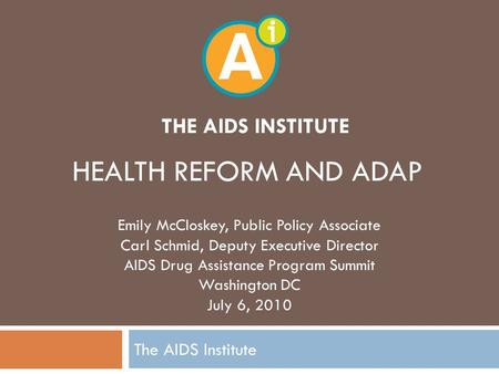 THE AIDS INSTITUTE The AIDS Institute HEALTH REFORM AND ADAP Emily McCloskey, Public Policy Associate Carl Schmid, Deputy Executive Director AIDS Drug.