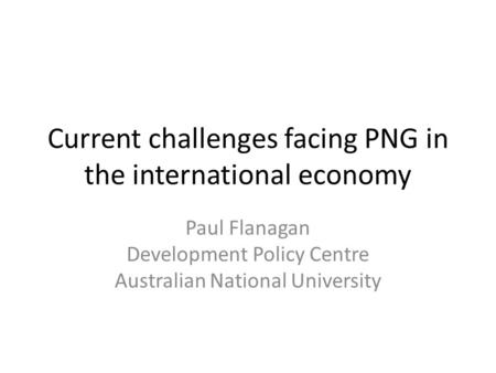 Current challenges facing PNG in the international economy Paul Flanagan Development Policy Centre Australian National University.