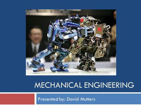 MECHANICAL ENGINEERING Presented by: David Mutters.