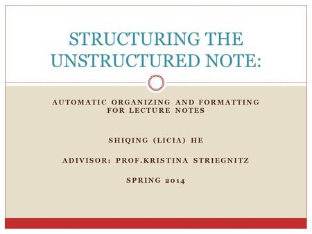 AUTOMATIC ORGANIZING AND FORMATTING FOR LECTURE NOTES SHIQING (LICIA) HE ADIVISOR: PROF.KRISTINA STRIEGNITZ SPRING 2014 STRUCTURING THE UNSTRUCTURED NOTE: