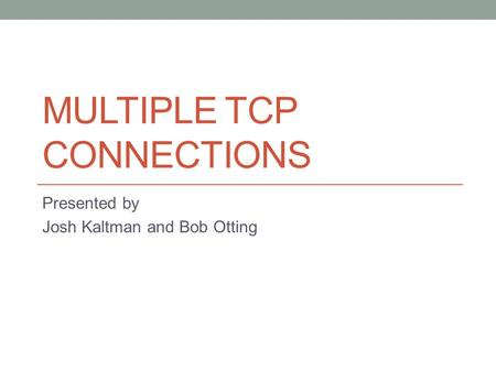 MULTIPLE TCP CONNECTIONS Presented by Josh Kaltman and Bob Otting.