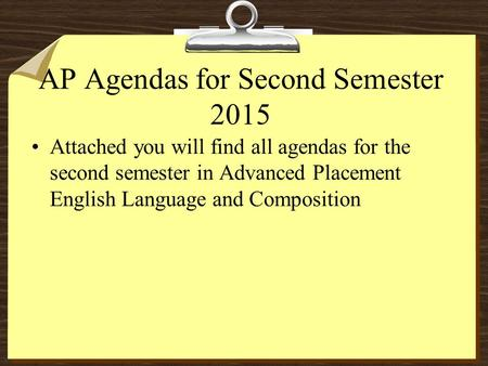 AP Agendas for Second Semester 2015 Attached you will find all agendas for the second semester in Advanced Placement English Language and Composition.