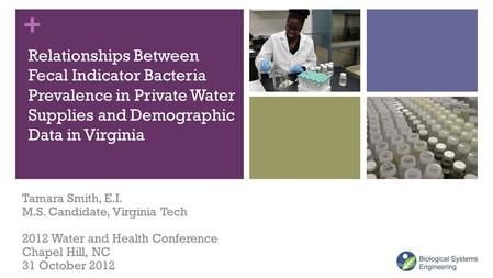 + Relationships Between Fecal Indicator Bacteria Prevalence in Private Water Supplies and Demographic Data in Virginia Tamara Smith, E.I. M.S. Candidate,