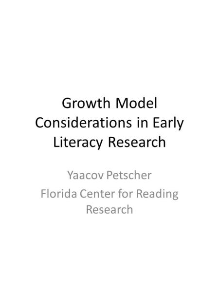 Growth Model Considerations in Early Literacy Research Yaacov Petscher Florida Center for Reading Research.