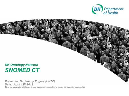 UK Ontology Network SNOMED CT Presenter: Dr Jeremy Rogers (UKTC) Date: April 12 th 2012 This powerpoint slidedeck has extensive speaker's notes to explain.