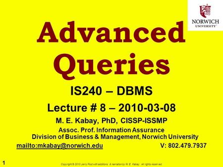 1 Copyright © 2010 Jerry Post with additions & narration by M. E. Kabay. All rights reserved. Advanced Queries IS240 – DBMS Lecture # 8 – 2010-03-08 M.