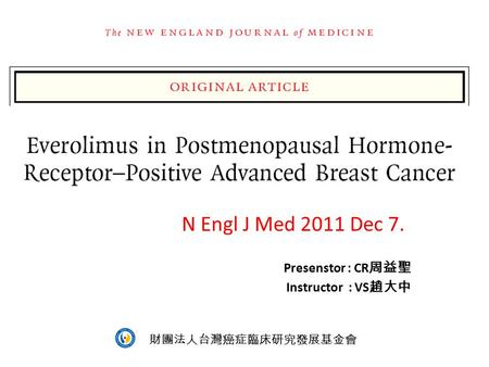 Everolimus in Postmenopausal Hormone-Receptor–Positive Advanced Breast Cancer N Engl J Med 2011 Dec 7. Presenstor : CR 周益聖 Instructor : VS 趙大中 財團法人台灣癌症臨床研究發展基金會.