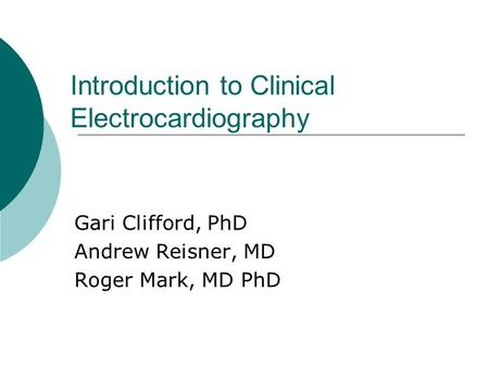 Introduction to Clinical Electrocardiography Gari Clifford, PhD Andrew Reisner, MD Roger Mark, MD PhD.