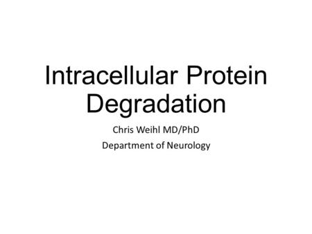 Intracellular Protein Degradation Chris Weihl MD/PhD Department of Neurology.