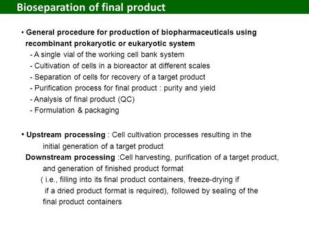 Bioseparation of final <strong>product</strong> General procedure for <strong>production</strong> of biopharmaceuticals using recombinant prokaryotic or eukaryotic system - A single vial.