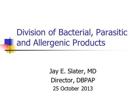 Division of Bacterial, Parasitic and Allergenic Products Jay E. Slater, MD Director, DBPAP 25 October 2013.