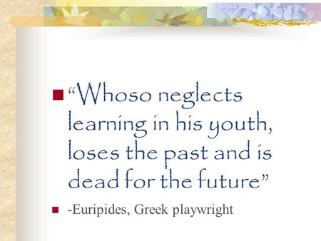 """Whoso neglects learning in his youth, loses the past and is dead for the future"" -Euripides, Greek playwright."