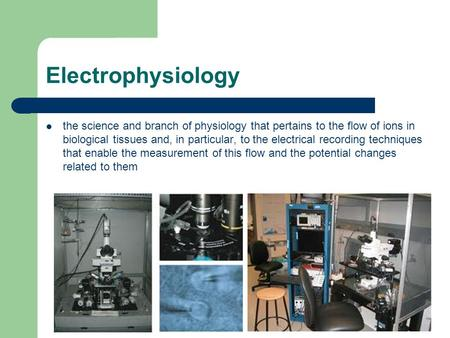Electrophysiology the science and branch of physiology that pertains to the flow of ions in biological tissues and, in particular, to the electrical recording.