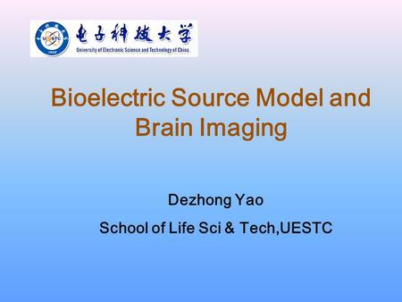 Bioelectric Source Model and Brain Imaging Dezhong Yao School of Life Sci & Tech,UESTC.