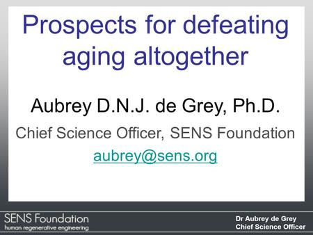Dr Aubrey de Grey Chief Science Officer Prospects for defeating aging altogether Aubrey D.N.J. de Grey, Ph.D. Chief Science Officer, SENS Foundation