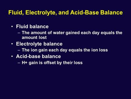 Fluid, Electrolyte, and Acid-Base Balance Fluid balance –The amount of water gained each day equals the amount lost Electrolyte balance –The ion gain each.