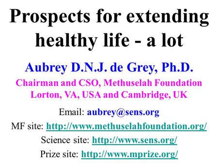 Prospects for extending healthy <strong>life</strong> - a lot Aubrey D.N.J. de Grey, Ph.D. Chairman and CSO, Methuselah Foundation Lorton, VA, USA and Cambridge, UK Email: