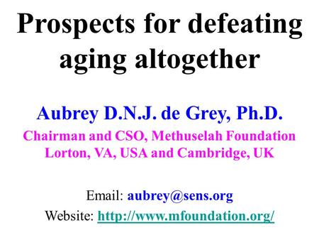 Prospects for defeating aging altogether Aubrey D.N.J. de Grey, Ph.D. Chairman and CSO, Methuselah Foundation Lorton, VA, USA and Cambridge, UK Email: