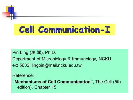 "Cell Communication-I Pin Ling ( 凌 斌 ), Ph.D. Department of Microbiology & Immunology, NCKU ext 5632; Reference: ""Mechanisms of."