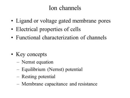 Ion channels Ligand or voltage gated membrane pores Electrical properties of cells Functional characterization of channels Key concepts –Nernst equation.