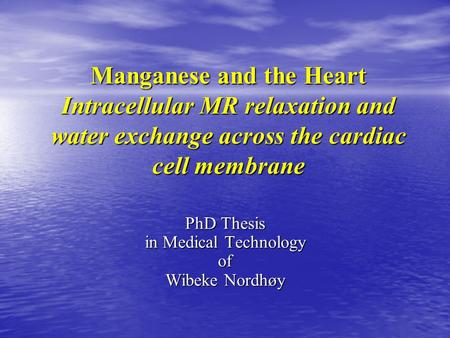 Manganese and the Heart Intracellular MR relaxation and water exchange across the cardiac cell membrane PhD Thesis in Medical Technology of Wibeke Nordhøy.