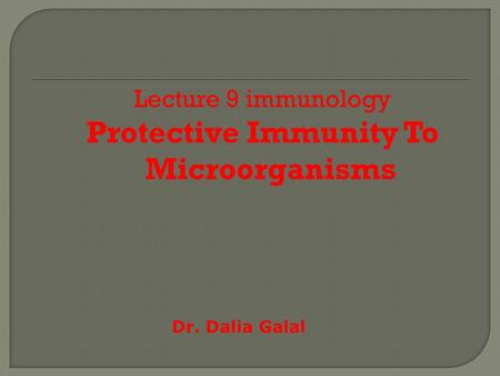 Lecture 9 immunology Protective Immunity To Microorganisms Dr. Dalia Galal.