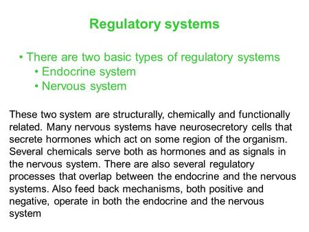 There are two basic types of regulatory systems Endocrine system Nervous system Regulatory systems These two system are structurally, chemically and functionally.