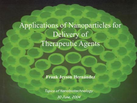 Applications of Nanoparticles for Delivery of Therapeutic Agents Frank Jeyson Hernández Topics of Nanobiotechnology 30 June, 2004.