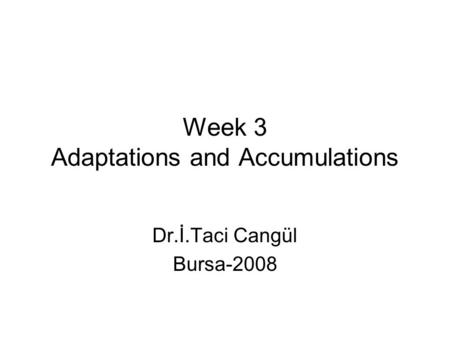 Week 3 Adaptations and Accumulations Dr.İ.Taci Cangül Bursa-2008.