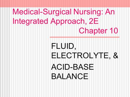 Medical-Surgical Nursing: An Integrated Approach, 2E Chapter 10 FLUID, ELECTROLYTE, & ACID-BASE BALANCE.