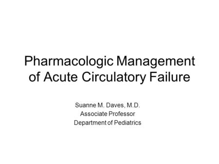 Pharmacologic Management of Acute Circulatory Failure Suanne M. Daves, M.D. Associate Professor Department of Pediatrics.