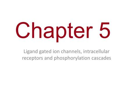 Chapter 5 Ligand gated ion channels, intracellular receptors and phosphorylation cascades.