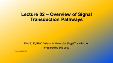 Lecture 02 – Overview of Signal Transduction Pathways BIOL 5190/6190 Cellular & Molecular Singal Transduction Prepared by Bob Locy Last modified -13F.
